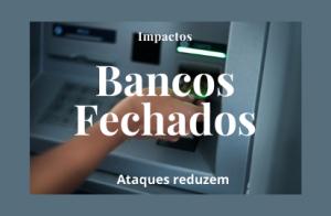 AGÊNCIAS BANCÁRIAS FECHADAS COLABORAM PARA REDUÇÃO NOS NÚMEROS DE ATAQUES A BANCO EM TODO PAÍS